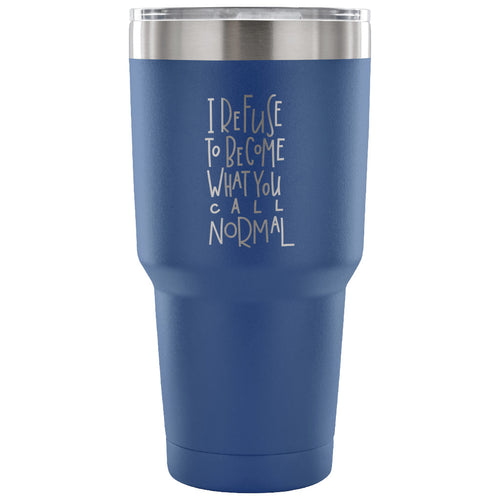 I Refuse to Become What You Call Normal 30 oz Tumbler - Travel Cup, Coffee Mug