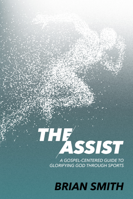 The Assist: A Gospel-Centered Guide to Glorifying God through Sports by Brian Smith