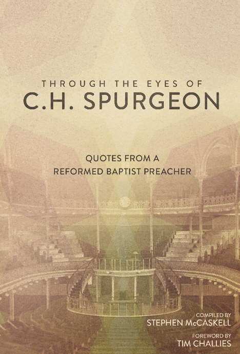 Through the Eyes of C.H. Spurgeon: Quotes from a Reformed Baptist Preacher