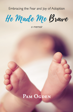 He Made Me Brave: Embracing the Fear and Joy of Adoption: A Memoir by Pam Ogden