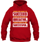 When You Want To Succeed As Bad As You Want To Breathe, Then You`ll Be Successful