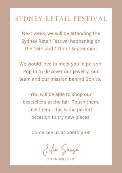 Next week, we will be attending the Sydney Retail Festival happening on the 16th and 17th of September.  We would love to meet you in person! Pop in to discover our jewelry, our team and our mission behind Bonito.   You will be able to shop our bestsellers at the fair. Touch them, feel them - this is the perfect occasion to try new pieces!  Come see us at booth #38!