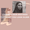 Common hair mistakes that make you look older