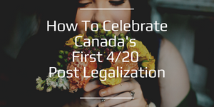 How to Celebrate Canada's First 4/20 Post Legalization