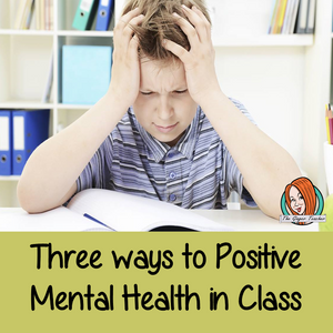 Three Ways to Incorporate Positive Mental Heath in Your Classroom