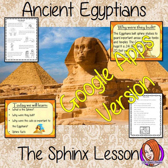 Distance Learning Ancient Egyptian the Sphinx History Lesson   Teach children about The Ancient Egyptian Sphinx and Ancient Egypt. This is a complete, Google Slides, Ancient Egyptian, History lesson to teach children about the great Sphinx in Ancient Egypt.  The children will learn what the Sphinx is, why the Egyptians built them and why cats were so important. There is a detailed 25 slide presentation and three versions of the 6-page worksheet to allow children to show their understanding.   This is the Go