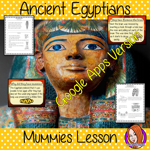 Distance Learning Ancient Egyptian Mummies Google Slides Lesson   Teach children about Ancient Egyptian mummies. This is a complete resources lesson to teach children about the making of mummies in Ancient Egypt.  The children will learn what an Ancient Egyptian Mummy is, why the Egyptians made mummies and how they were made. There is a detailed 26 slide presentation and four versions of the 6-page, Google Slides worksheet to allow children to show their understanding. This is the Google Slides versions of