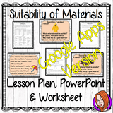 Distance Learning Suitability of Materials Google Slides Lesson  Suitability of Materials   This lesson includes a detailed 40 slide presentation on the Suitability of materials for their purpose. There is also differentiated worksheets to allow children to demonstrate understanding of the suitability of materials and a chart to allow for an investigation activity.  This is the Google Slides version of this lesson!