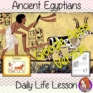 Distance Learning Ancient Egyptian Daily Life Google Slides Lesson   Teach children about daily life in Ancient Egyptian.   This is a complete lesson to teach children about the daily life in Ancient Egypt.  The children will learn the roles and jobs in Ancient Egyptian Society. How children lived and the parts of life that were important to them. There is a detailed 33 slide Ancient Egyptian daily lives, presentation and four versions of the 7-page 'the daily life in Ancient Egypt' Google slides worksheet