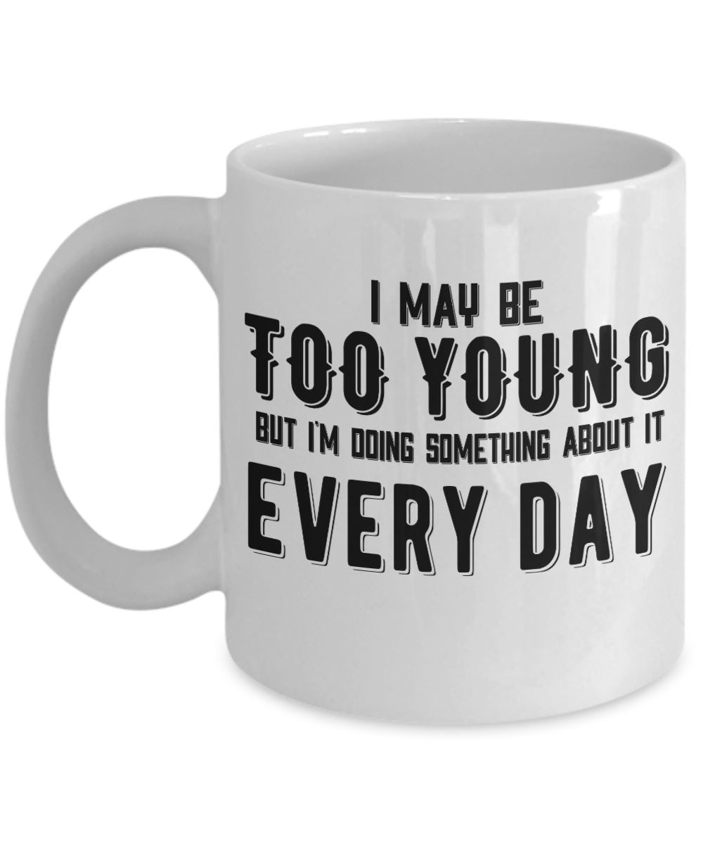 Age Quote - Coffee Mug - I may be too young but I'm doing something about it every day Coffee Mug Gearbubble