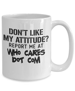 Attitude Quote - Coffee Mug - Don't like my attitude Report me to Who Cares Dot Com Coffee Mug Gearbubble