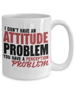 Attitude Quote - Coffee Mug - I don't have attitude problem you have perception problem Coffee Mug Gearbubble