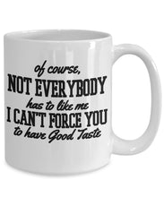 Attitude Quote - Coffee Mug - Of course not everyone has to like me - I can't force you to have good taste Coffee Mug Gearbubble