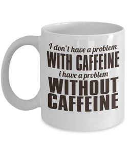 Coffee Quote - Coffee Mug - I don't have a problem with caffeine - I have a problem WITHOUT caffeine Coffee Mug Gearbubble