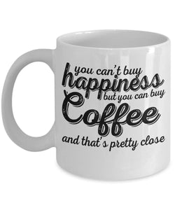 Coffee Quote - Coffee Mug - You can't buy happiness - but you can buy coffee and that's pretty close Coffee Mug Gearbubble