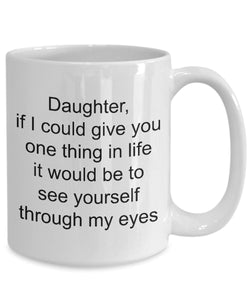 Daughter from Mom- Greatest gift- if you could see yourself through my eyes- love my daughter- White Ceramic Coffee mug gift 11 ounce Coffee Mug Gearbubble