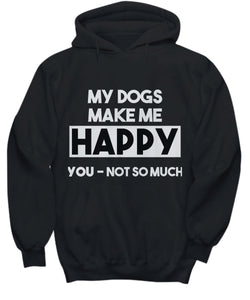 Dog Lover - My Dogs Make Me Happy. You- not so much. Hoodies, T-Shirts and Sweatshirts Shirt / Hoodie Gearbubble
