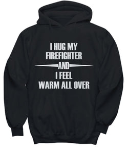 Funny Fireman Shirt -I Hug My Firefighter and I Feel warm all over - Hoodies, T-Shirts and Sweatshirts Shirt / Hoodie Gearbubble