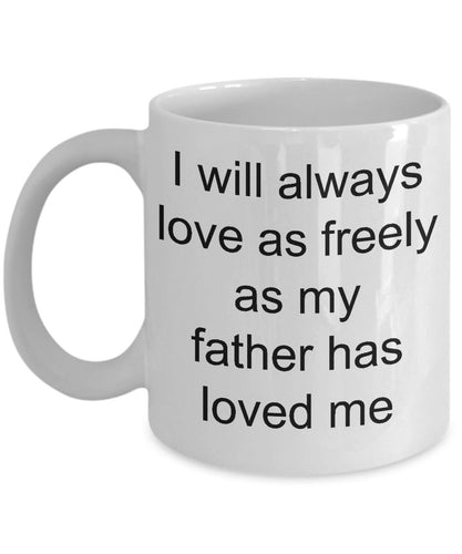 Gift for Dad - I Will Always Love as Freely as my Father Has Loved Me- Love My Dad- White Ceramic Coffee Mug 11 Ounce Coffee Mug Gearbubble