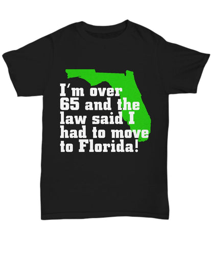 Gift for Dad- I'm Over 65 And The Law Said I Had To Move to Florida!- Black T-shuer Shirt / Hoodie Gearbubble