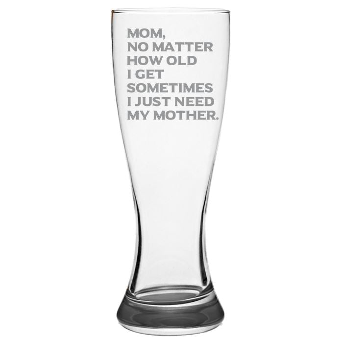 Mom No Matter How Old I Get, Sometimes I Just Need My Mother-Gift for Mom- Love My Mom- 19-oz. Pilsner Glass Pub Glasses Pilsner Glass PrintTech Default Title