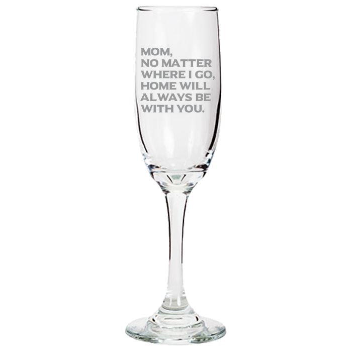 Mom No Matter Where I Go, Home Will Always Be With You - Love My Mother Gift for Mother - 6.25-oz. Tapered Champagne Flutes Champaign Flute PrintTech Default Title