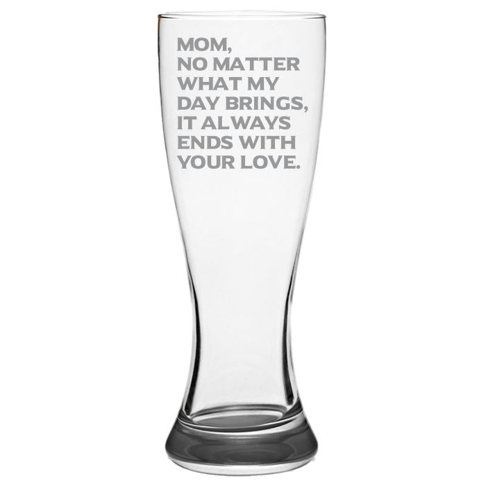 Mom, What Ever My Day Brings, It Always Ends With Your Love - Gift for Mom - Love My Mother - 19-oz. Pilsner Glass Pub Glasses Pilsner Glass PrintTech Default Title