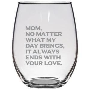 Mom, What Ever My Day Brings, It Always Ends With Your Love - Gift for Mom - Love My Mother - 21-oz. Stemless Glass Wine Glasses Stemless Wine Glass PrintTech Default Title