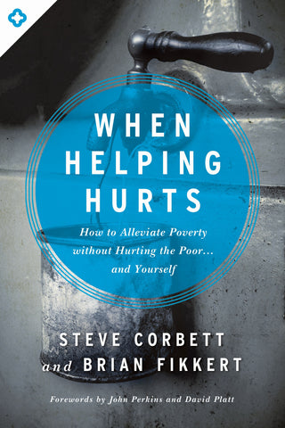 When Helping Hurts: How to Alleviate Poverty Without Hurting the Poor. . . and Yourself