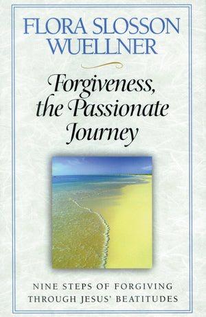 Forgiveness, the Passionate Journey: Nine Steps of Forgiving through Jesus' Beatitudes