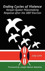 Ending Cycles of Violence: Kenyan Quaker Peacemaking Response after the 2007 Election