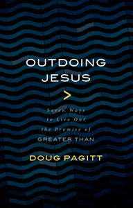 Outdoing Jesus: Seven Ways to Live Out the Promise of Greater Than