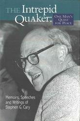 The Intrepid Quaker: One Man's Quest for Peace: Memoirs, Speeches, and Writing of Stephen G. Cary