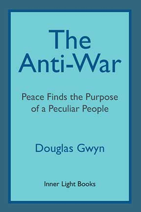 Anti-War: Peace Finds the Purpose of a Peculiar People; Militant Peacemaking in the Manner of Friends