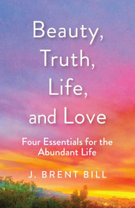 Beauty, Truth, Life, and Love: Four Essentials for the Abundant Life