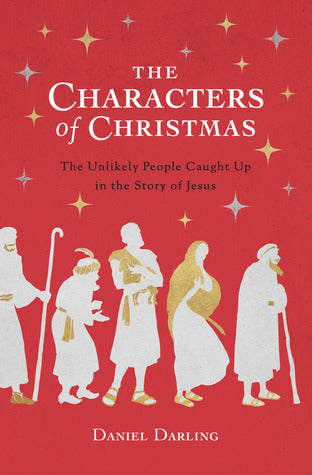 The Characters of Christmas: The Unlikely People Caught Up in the Story of Jesus