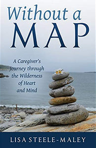 Without a Map: A Caregiver's Journey through the Wilderness of Heart and Mind