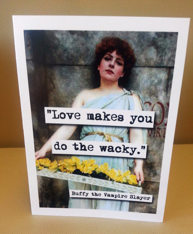 Buffy Love Makes You Do the Wacky Quote Blank Greeting Card