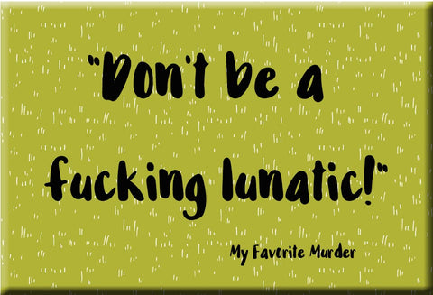 Don't be a Lunatic Refrigerator Magnet (no.932) MFM