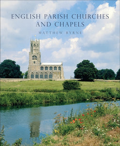 English Parish Churches and Chapels: Architecture, Art and People by Matthew Byrne