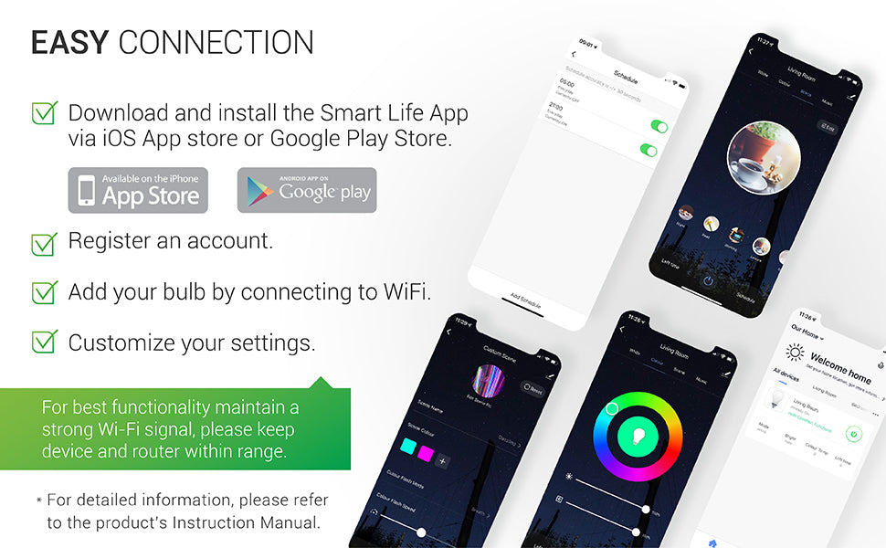 Download and install the Smart Life App via iOS App store or Google Play store. Register for an account. Add your bulb by connecting to your WiFi. Customize your settings. For best functionality with LED smart bulbs, maintain a strong WiFi signal by keeping device and router within range. See instruction manual for full details.