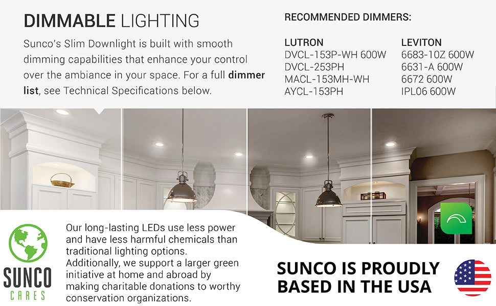 The Sunco Slim 6-inch LED downlight offers smooth dimming from 100% to 10% to adjust your lighting to suit your residential or office space. Simply pair it with a compatible dimmer, like those listed here, or find the full dimmer list in Support or contact customer service. Sunco supports a larger green initiative at home and abroad by making charitable donations to worthy conservation organizations. Sunco is proudly based in the USA. We are American owned and operated.