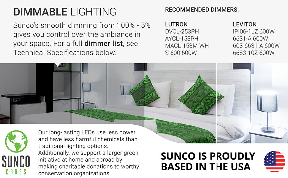 Dimmable Lighting. Sunco's smooth dimming bulbs dim from 100 percent down to 10 percent to provide control over the ambiance in your space. Some recommended dimmers are listed on image. For a full dimmer list, please see the Support tab or ask customer service for the latest file. Our long lasting LEDs use less power and have less harmful chemicals than traditional lighting options. Sunco is American owned and operated.