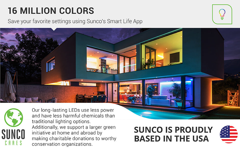 Choose from over 16 million colors on Sunco PAR38 LED Smart Bulb. You can save your favorite settings using Sunco's Smart Life App. Our long-lasting LEDs use less power and have less harmful chemicals than traditional lighting options. We also support a larger green initiative at home and abroad by making charitable donations to worthy conservation organizations. Sunco is proudly based in the USA. We are American owned and operated.