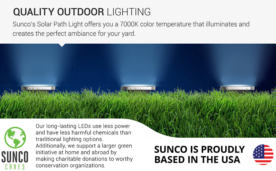 Quality outdoor lighting. Sunco's solar path light provides a bright color temperature that will create the perfect ambiance for your yard along with well lit walkways. Light up the night with 7000K color temperature CCT. Sunco is proudly based in the USA as an American owned and operated company. Sunco Cares. Your LED purchase not only helps you conserve energy, it also supports a larger green initiative. Sunco makes charitable donations to worthy conservation organizations.