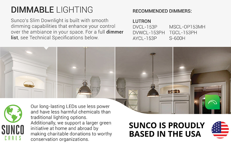 Dimmable lighting is here! Dim your Slim LED Downlight from 100% to 10% with the compatible, recommended dimmers. A full dimmer list is also available under the support tab or when you contact customer service. Sunco supports a larger green initiative at home and abroad by making charitable donations to worthy conservation organizations. Sunco is proudly based in the USA. We are American owned and operated.