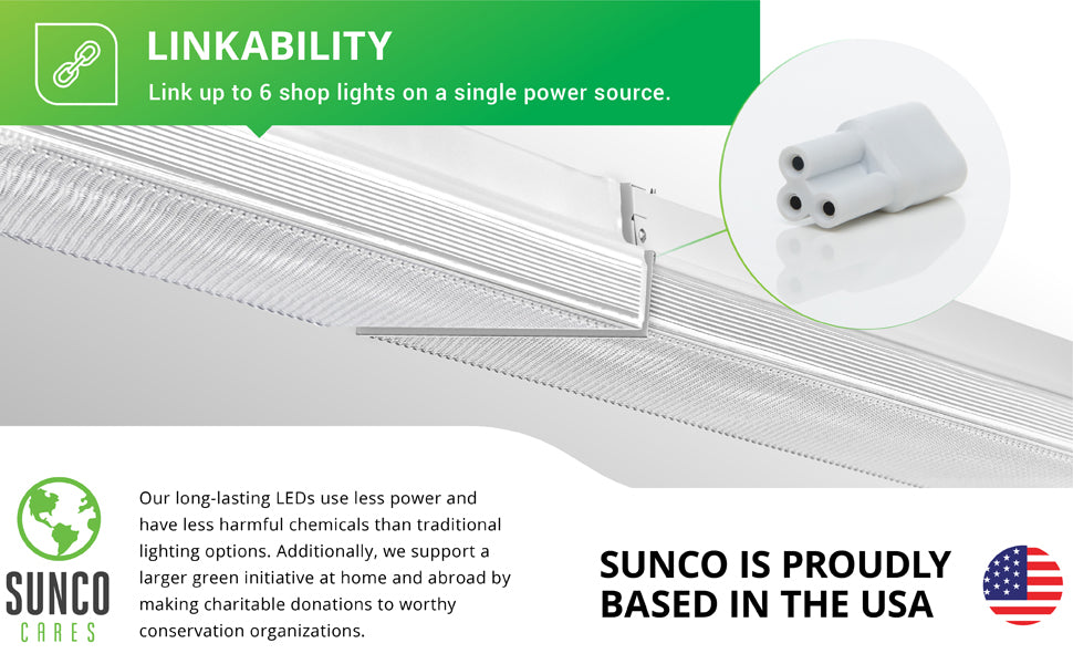You can link up to 6 shop lights on a single power source with the 7-inch Wraparound Shop Light. Comes with connecting cables to link the fixtures. A short cable for end to end linkability and a larger one for spacing them further apart. This LED light includes an integrated prismatic lens cover. Sunco supports a larger green initiative at home and abroad by making charitable donations to worthy conservation organizations. Sunco is proudly based in the USA. We are American owned and operated.