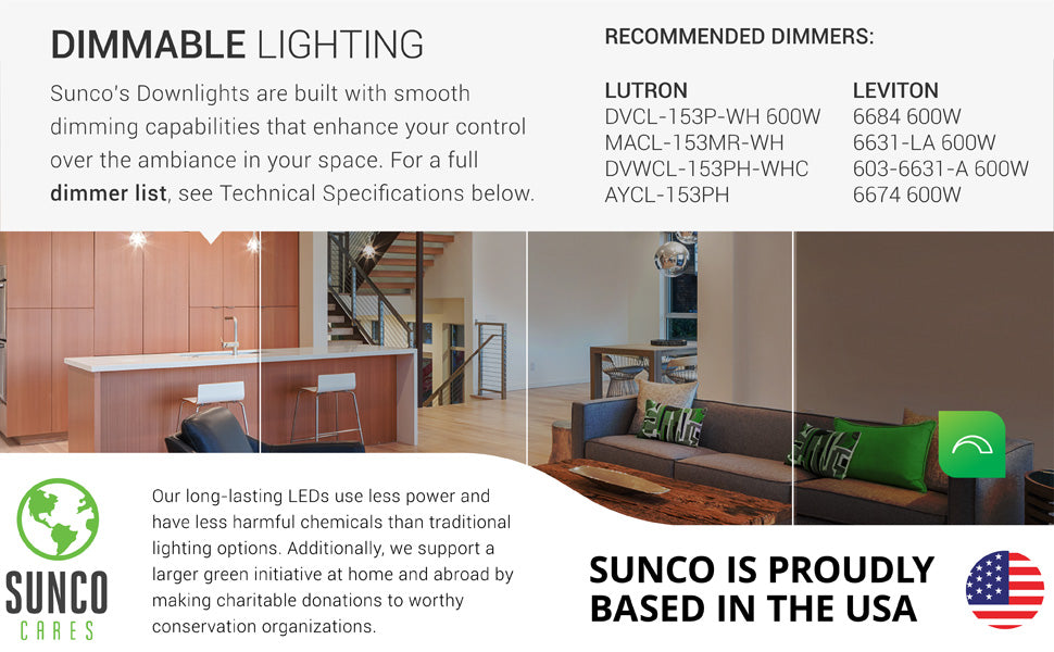 Dimmable Lighting. Sunco LED downlights are built with a smooth dimming capability. This can enhance your control over the design of your space. Image shows a kitchen and family room with 5- or 6-inch LED Downlights. The image is separated in four different strips to show the 100% to 10% dimming ability. Sunco supports a larger green initiative at home and abroad by making charitable donations to worthy conservation organizations. Sunco is based in the USA. We are American owned and operated.