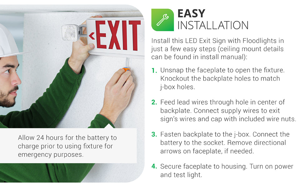 Easy Installation. 2 Head LED Exit Sign with floodlights. 1. Turn off AC power, then unsnap faceplate to open. 2. Feed lead wires through hole on fixture top. Connect leads to AC input leads in the junction box. 3. For ceiling mount, attach the canopy to J-box. For wall mount, fasten the back plate to the J-box. Connect the battery. 4. Snap out directional arrow knockouts, as required. Secure faceplate to housing. See Support tab or contact customer service to request a full installation guide.