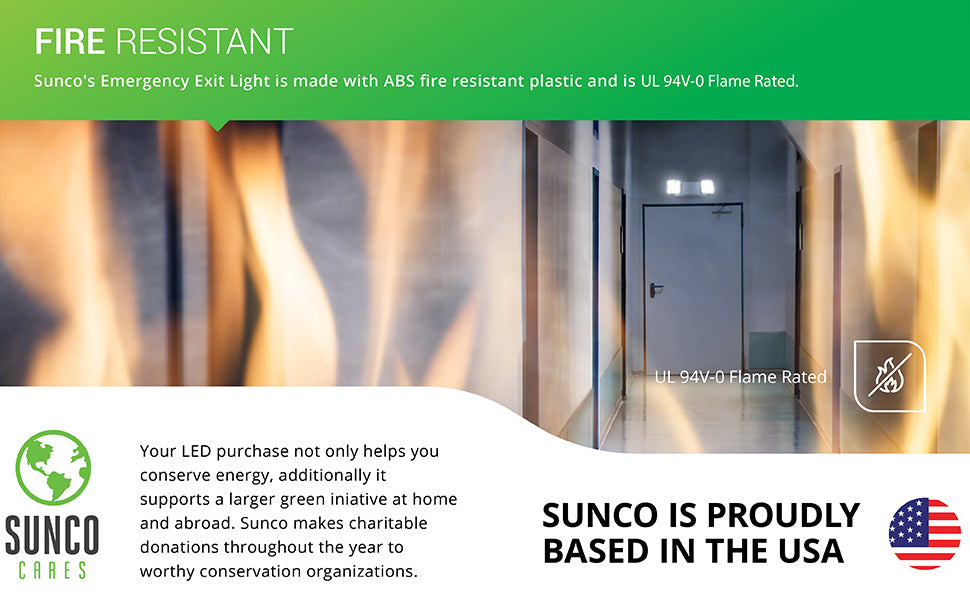 Fire Resistant. Sunco's LED emergency exit light is made with ABS fire resistant plastic. It is UL 94V-0 Flame Rated. Sunco is proudly based in the USA. We are American owned and operated. We also support a larger green initiative at home and abroad by making charitable donations to worthy conservation organizations.